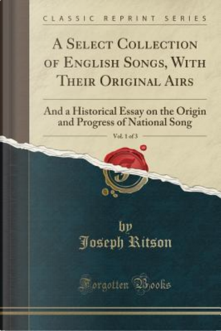 A Select Collection of English Songs, With Their Original Airs, Vol. 1 of 3 by Joseph Ritson