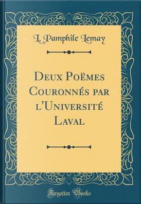 Deux Poëmes Couronnés par l'Université Laval (Classic Reprint) by L. Pamphile Lemay