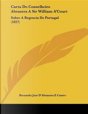 Carta Do Conselheiro Abrantes a Sir William A'Court by Bernardo Joze D'Abrantes E. Castro