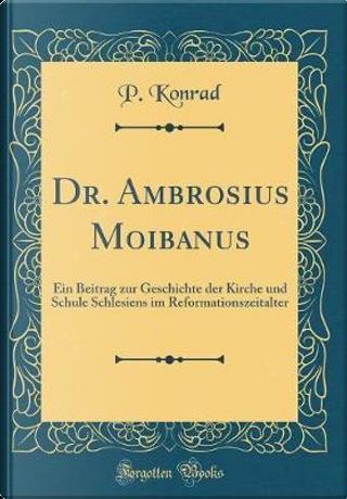 Dr. Ambrosius Moibanus by P. Konrad