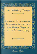 General Catalogue of Paintings, Sculpture, and Other Objects in the Museum, 1913 (Classic Reprint) by Art Institute of Chicago