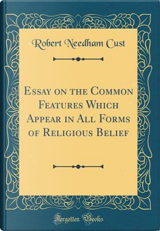 Essay on the Common Features Which Appear in All Forms of Religious Belief (Classic Reprint) by Robert Needham Cust