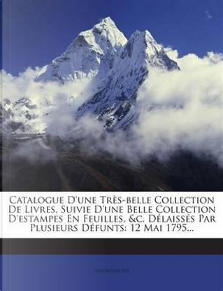 Catalogue D'Une Tres-Belle Collection de Livres, Suivie D'Une Belle Collection D'Estampes En Feuilles, C. Delaisses Par Plusieurs Defunts by ANONYMOUS
