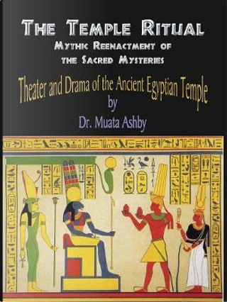 Temple Ritual of the Ancient Egyptian Mysteries- Theater & Drama of the Ancient Egyptian Mysteries by Muata Ashby