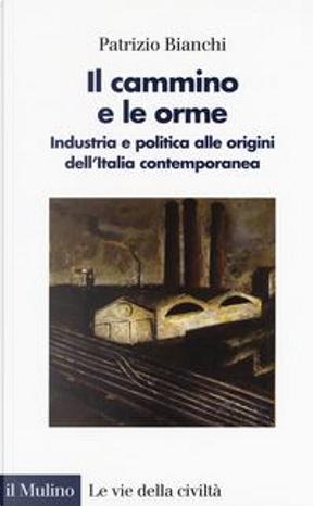 Il cammino e le orme. Industria e politica alle origini dell'Italia contemporanea by Patrizio Bianchi