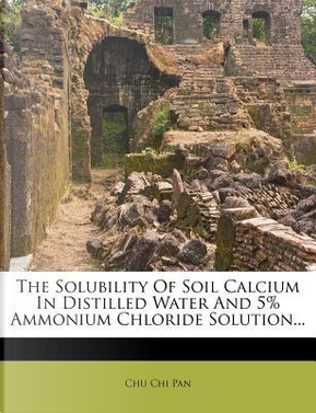 The Solubility of Soil Calcium in Distilled Water and 5% Ammonium Chloride Solution... by Chu Chi Pan