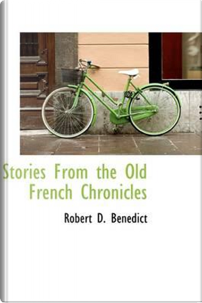 Stories from the Old French Chronicles by Robert D. Benedict