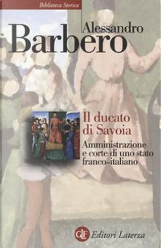 Il ducato di Savoia. Amministrazione e corte di uno stato franco-italiano by Alessandro Barbero