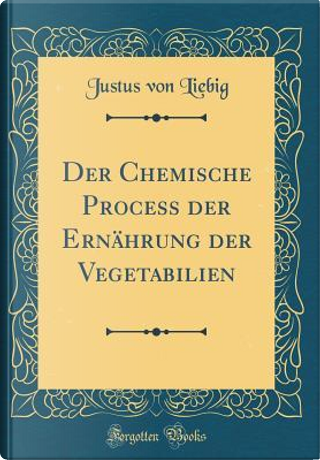 Der Chemische Process der Ernährung der Vegetabilien (Classic Reprint) by Justus Von Liebig