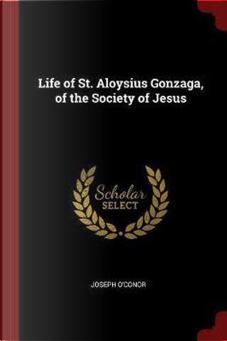 Life of St. Aloysius Gonzaga, of the Society of Jesus by Joseph O'Conor