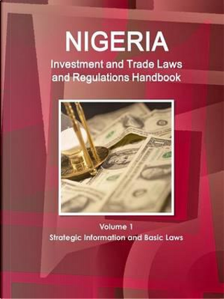 Nigeria Investment and Trade Laws and Regulations Handbook by USA International Business Publications