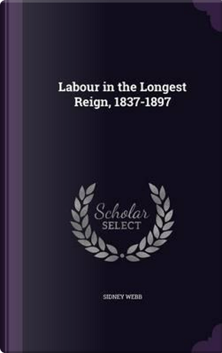 Labour in the Longest Reign, 1837-1897 by Sidney Webb