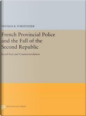 French Provincial Police and the Fall of the Second Republic by Thomas R. Forstenzer