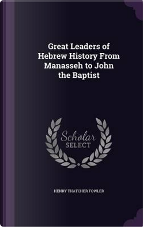 Great Leaders of Hebrew History from Manasseh to John the Baptist by Henry Thatcher Fowler
