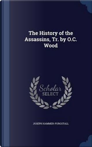 The History of the Assassins, Tr. by O.C. Wood by Joseph Hammer-Purgstall