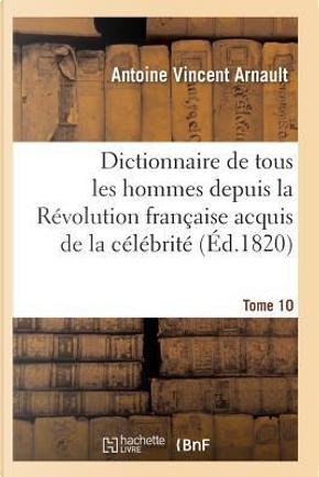 Dictionnaire Historique et Raisonne de Tous les Hommes Depuis la Revolution Française T.10 by Arnault-A