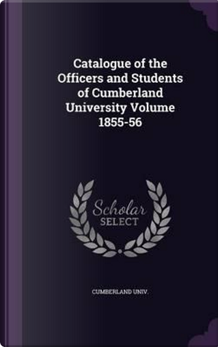 Catalogue of the Officers and Students of Cumberland University Volume 1855-56 by Cumberland Univ