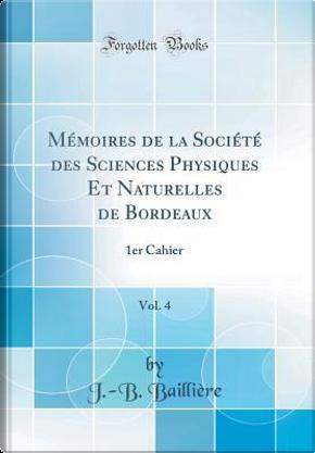 Mémoires de la Société des Sciences Physiques Et Naturelles de Bordeaux, Vol. 4 by J. -B. Baillière