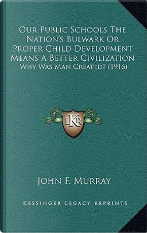 Our Public Schools the Nation's Bulwark or Proper Child Development Means a Better Civilization by John F. Murray