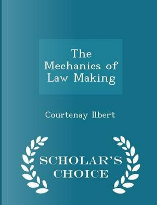 The Mechanics of Law Making - Scholar's Choice Edition by Courtenay Ilbert
