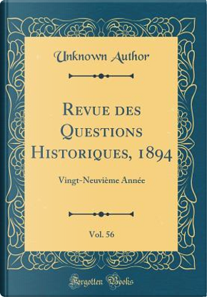 Revue des Questions Historiques, 1894, Vol. 56 by Author Unknown