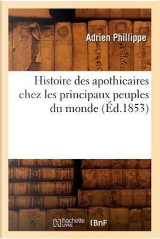 Histoire des Apothicaires Chez les Principaux Peuples du Monde (ed.1853) by Phillippe a