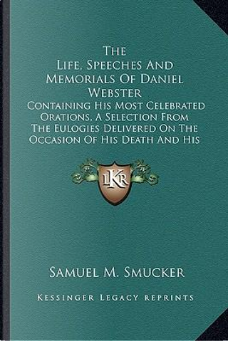The Life, Speeches and Memorials of Daniel Webster the Life, Speeches and Memorials of Daniel Webster by Samuel Mosheim Smucker