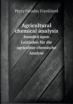 Agricultural Chemical Analysis Founded Upon Leitfaden Fur Die Agricultur-Chemische Analyse by Percy Faraday Frankland