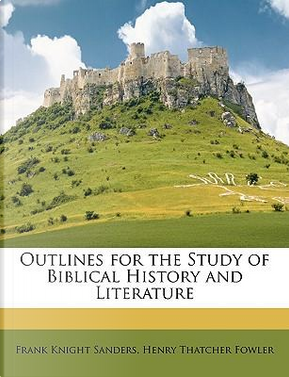 Outlines for the Study of Biblical History and Literature by Frank Knight Sanders