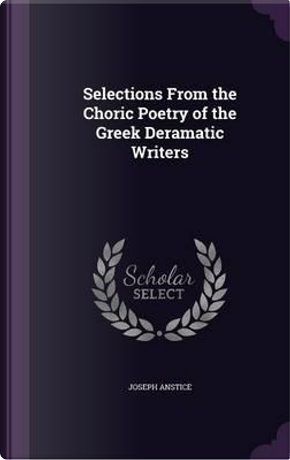 Selections from the Choric Poetry of the Greek Deramatic Writers by Joseph Anstice
