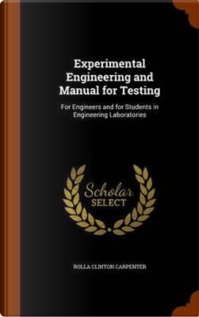 Experimental Engineering and Manual for Testing, for Engineers and for Students in Engineering Laboratories by Rolla C 1852-1919 Carpenter
