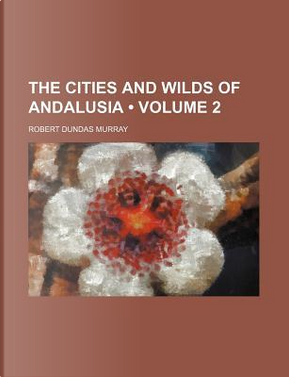 The Cities and Wilds of Andalusia (Volume 2) by Robert Dundas Murray