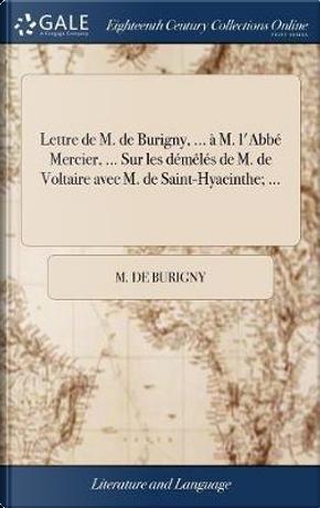 Lettre de M. de Burigny, ... � M. l'Abb� Mercier, ... Sur Les D�m�l�s de M. de Voltaire Avec M. de Saint-Hyacinthe; ... by M de Burigny