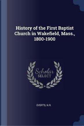 History of the First Baptist Church in Wakefield, Mass., 1800-1900 by Nr Everts