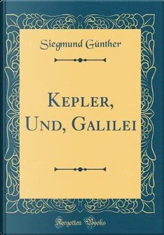 Kepler, Und, Galilei (Classic Reprint) by Siegmund Günther