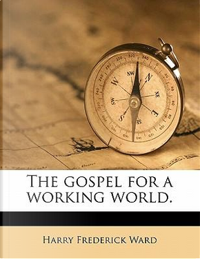 The Gospel for a Working World by Harry Frederick Ward