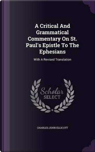 A Critical and Grammatical Commentary on St. Paul's Epistle to the Ephesians by Charles John Ellicott