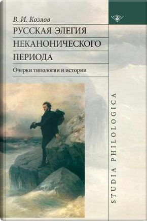 Russian Elegy Noncanonical Period. Essay of Typology and History by V I Kozlov