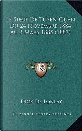 Le Siege de Tuyen-Quan Du 24 Novembre 1884 Au 3 Mars 1885 (1887) by Dick De Lonlay