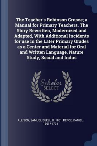 The Teacher's Robinson Crusoe; A Manual for Primary Teachers. the Story Rewritten, Modernized and Adapted, with Additional Incidents for Use in the La by Samuel Buell Allison