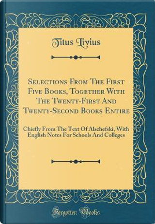 Selections From The First Five Books, Together With The Twenty-First And Twenty-Second Books Entire by Titus Livius