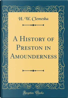 A History of Preston in Amounderness (Classic Reprint) by H. W. Clemesha