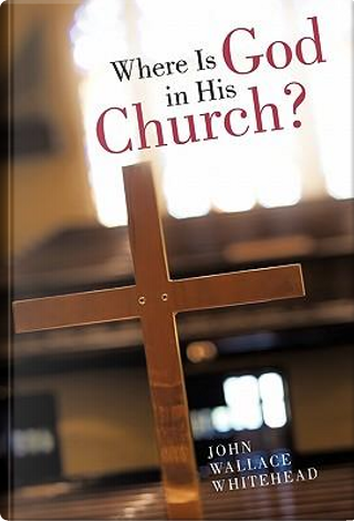 Where Is God in His Church? by John Wallace Whitehead