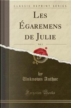 Les Égaremens de Julie, Vol. 1 (Classic Reprint) by Author Unknown