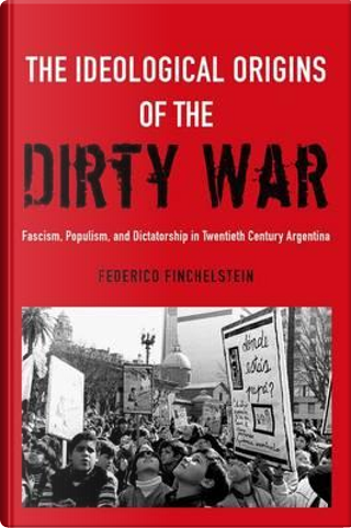 The Ideological Origins of the Dirty War by Federico Finchelstein