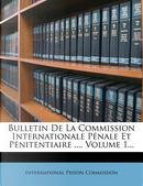 Bulletin de La Commission Internationale Penale Et Penitentiaire ..., Volume 1... by International Prison Commission