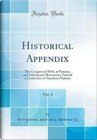 Historical Appendix, Vol. 4 by International American Conference St.