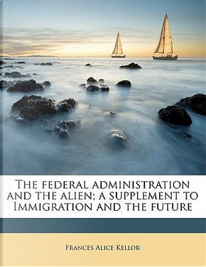 The Federal Administration and the Alien; A Supplement to Immigration and the Future by Frances Alice Kellor