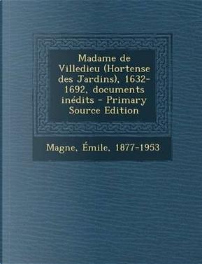 Madame de Villedieu (Hortense Des Jardins), 1632-1692, Documents Inedits - Primary Source Edition by Emile Magne