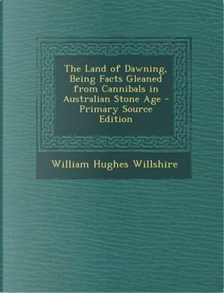 The Land of Dawning, Being Facts Gleaned from Cannibals in Australian Stone Age by William Hughes Willshire